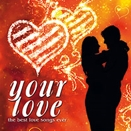 Compilation :: Your love. The best love songs ever
